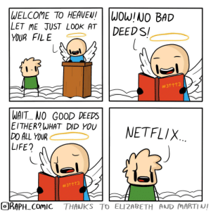 A neutral life: WELCOME TO HEAVEN!  LET ME JUST LOOK AT  YOUR FILE  WOW!NO BAD  DEEDS  #3个个T3  WAIT... NO GOOD DEEDS  EITHER?WHAT DID YOU  DO ALL YOUR  LIFE?  NETFLIX.  #3个个个3  ORAPH COMIC  THANKS TO ELIZABETH AND MARTI NI A neutral life