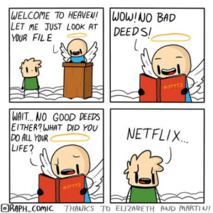 A neutral life: WELCOME TO HEAVEN!  LET ME JUST LOOK AT  YOUR FILE  WOW!NO BAD  DEED S  #31 113  WAIT... NO GOOD DEEDS  EITHER?WHAT DID YOU  DO ALL YOUR  LIFE?  NETFLIX  #37113  ORAPH ComIC THANKS TO ELIZABETH AND MARTIN! A neutral life