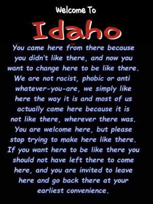 Be Like, Facebook, and Grandpa: Welcome To  Idaho  O  You came here from there because  you didn't like there, and now you  want to change here to be like there.  We are not racist, phobic or anti  whatever-you-are, we  simply like  here the way it is and most of us  actually came here because it is  not like there, wherever there was.  You are welcome here, but please  stop trying to make here like there.  If you want here to be like there you  should not have left there to come  here, and you are invited to leave  here and go back there at your  earliest convenience. Posted on Facebook by my grandpa who is a Washington state resident who has never lived in Idaho.