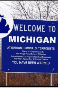 WELCOME TO  MICHIGAN  ATTENTION CRIMINALS, TERRORISTS  Many Michigan Residents  Have A Legal Permit To Camy A Handgun  They Are Armed And Prepared To Defend Themselves  And others Against Acts Of Criminal Violence  YOU HAVE BEEN WARNED