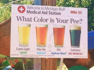 What color is your pee?: Welcome to Michigan Bluff  Medical Aid Station  Mile 55  What Color is Your Pee?  Coors Light Pale Ale IPA  Guinness  GOOD  Hydrate Hydrate More SEE MEDICAL! What color is your pee?