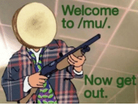 get out: Welcome  to /mu/.  Now get  out.