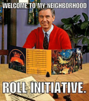 DnD, Initiative, and Roll: WELCOME TO MY NEIGHBORHOOD  ROLL INITIATIVE. Hi there neighbor
