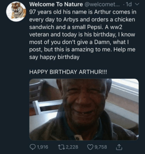Arthur, Birthday, and Dank: Welcome To Nature @welcomet....1d  97 years old his name is Arthur comes in  every day to Arbys and orders a chicken  sandwich and a small Pepsi. A ww2  veteran and today is his birthday, I know  most of you don't give a Damn, what I  post, but this is amazing to me. Help me  say happy birthday  HAPPY BIRTHDAY ARTHUR!!!  1,916  2,228  9,758 Single handedly keeping Arbys in business for decades. Give this man some love please! by Mobo24 MORE MEMES