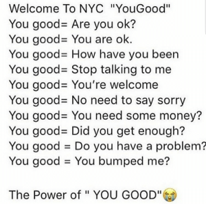 """Dank, Memes, and Money: Welcome To NYC """"YouGood""""  You good- Are you ok?  You good= You are ok.  You good- How have you been  You good= Stop talking to me  You good- You're welcome  You good= No need to say sorry  You good- You need some money?  You good= Did you get enough?  You good Do you have a problem?  You good You bumped me?  The Power of """" YOU GOOD"""" You good? by deeeeeeeeeeeeez FOLLOW 4 MORE MEMES."""