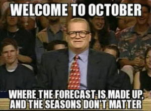 29 Best October Memes Of The Day-21: WELCOME TO OCTOBER  WHERE THE FORECAST IS MADE UP  AND THE SEASONS DON'T MATTER 29 Best October Memes Of The Day-21