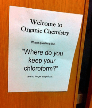"""Tumblr, Blog, and Http: Welcome to  Organic Chemistry  Where questions like.  """"Where do you  keep your  chloroform?""""  are no longer suspicious. srsfunny:Organic Chemistry"""