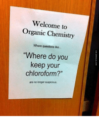 "Organic Chemistry http://www.damnlol.com/organic-chemistry-90072.html: Welcome to  Organic Chemistry  Where questions like...  ""Where do you  keep your  chloroform?""  are no longer suspicious. Organic Chemistry http://www.damnlol.com/organic-chemistry-90072.html"