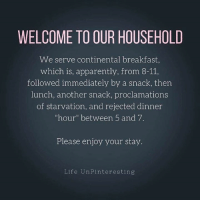 "Apparently, Dank, and Life: WELCOME TO OUR HOUSEHOLD  We serve continental breakfast  which is, apparently, from 8-11,  followed immediately by a snack, ther  lunch, another snack, proclamations  of starvation, and rejected dinner  ""hour"" between 5 and 7.  Please enjoy your stay.  Life UnPinteresting WELCOME. (via Life UnPinteresting)"