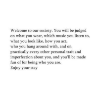 imperfection: Welcome to our society. You will be judged  on what you wear, which music you listen to,  what you look like, how you act,  who you hang around with, and on  practically every other personal trait and  imperfection about you, and you'll be made  fun of for being who you are.  Enjoy your stay
