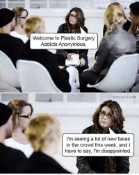Disappointed, Memes, and Anonymous: Welcome to Plastic Surgery  Addicts Anonymous.  EATLIVER.COM  I'm seeing a lot of new faces  in the crowd this week, andI  have to say, I'm disappointed. badmeme