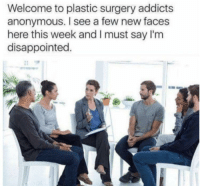 "Disappointed, Memes, and Anonymous: Welcome to plastic surgery addicts  anonymous. I see a few new faces  here this week and I must say I'm  disappointed <p>👏🏼keep👏🏼on👏🏼plasticising👏🏼 via /r/memes <a href=""http://ift.tt/2EDVTH2"">http://ift.tt/2EDVTH2</a></p>"