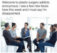 Disappointed, Anonymous, and Plastic Surgery: Welcome to plastic surgery addicts  anonymous. I see a few new faces  here this week and I must say I'm  disappointed