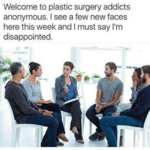 Disappointed, Anonymous, and Plastic Surgery: Welcome to plastic surgery addicts  anonymous. I see a few new faces  here this week and I must say I'm  disappointed  Intelligent humor