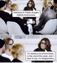 Disappointed, Anonymous, and Girl Memes: Welcome to Plastic Surgery  Addicts Anonymous.  I'm seeing a lot of new faces  in the crowd this week, and I  have to say, I'm disappointed. *goes to Dr. Giese once* (@erinfoster)