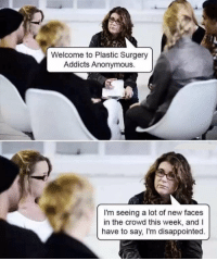 Disappointed, Anonymous, and Plastic Surgery: Welcome to Plastic Surgery  Addicts Anonymous.  I'm seeing a lot of new faces  in the crowd this week, andI  have to say, I'm disappointed. Lawl