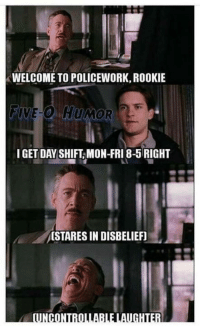 Uncontrollable Laughter: WELCOME TO POLICEWORK, ROOKIE  FIVE-O HUMOR  I GET DAY SHIFT MON-FRI 8- RIGHT  OSTARESIN DISBELIEF)  UNCONTROLLABLE LAUGHTER