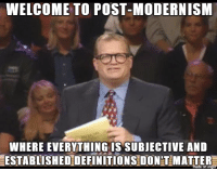 Dank meme alert: WELCOME TO POST-MODERNISM  WHERE EVERYTHING IS SUBJECTIVE AND  ESTABLISHEDDEFINITIONS DONT MATTER Dank meme alert