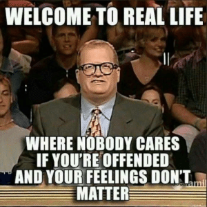 Welcome welcome.: WELCOME TO REAL LIFE  WHERE NOBODY CARES  IF YOU'RE OFFENDED  AND YOUR FEELINGS DONT,  MATTER Welcome welcome.