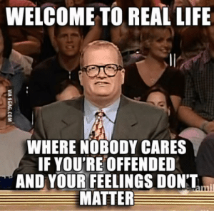 9gag, Life, and The Real: WELCOME TO REAL LIFE  WHERE NOBODY CARES  IF YOU'RE OFFENDED  AND YOUR FEELINGS DONT  MATTER  wamil  VIA 9GAG.COM Welcome to the real life