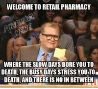 Bored, Business, and Pharmacy: WELCOME TO RETAIL PHARMACY  WHERETHESLOWDAYS BORE YOUTO  DEATH, THE BUSY DAYS STRESS YOUTOI  DEATH ANDTHEREIS NO IN BETWEEN