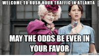 This is how I feel EVERY morning going to work, or really anywhere for that matter...: WELCOME TO RUSH HOUR TRAFFIC IN ATLANTA  MAY THE ODDS BE EVER IN  YOUR FAVOR This is how I feel EVERY morning going to work, or really anywhere for that matter...
