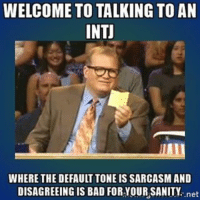 Relatable... intj airwaterdominantstruggle sextupleaquarius: WELCOME TO TALKING TO AN  INTI  WHERE THE DEFAULT TONE IS SARCASM AND  DISAGREEING IS BAD FORYOURSANITY  net Relatable... intj airwaterdominantstruggle sextupleaquarius