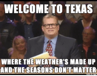 """What are """"seasons""""?: WELCOME TO TEXAS  WHERE THE WEATHERTS MADE UP  AND THE SEASONS DONT MATTER What are """"seasons""""?"""