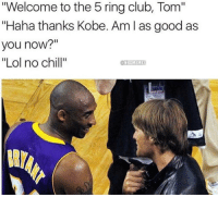 "Kobe Bryant, Memes, and 🤖: ""Welcome to the 5 ring club, Tom""  ""Haha thanks Kobe. Am l as good as  you now?""  ""Lol no chill""  @NBAMEMES 💍💍💍💍💍 ... ring rings kobe bryant kobebryant black mamba blackmamba la losangeles lakers nba tom brady tombrady newengland patriots pats nfl superbowl meme memes funny basketball football nbamemes nflmemes"