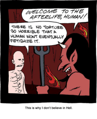 Too Kinky to Torture tvtropes.org/Main/TooKinkyToTorture Credit: www.smbc-comics.com/index.php?db=comics&id=2289#comic: WELCOME TO THE  AFTERLIFE HUMAN!  THERE IS NO TORTURE  HORRIBLE THAT A  HUMAN WONT EVENTUALY  FETISHIZE IT  This is why I don't believe in Hell. Too Kinky to Torture tvtropes.org/Main/TooKinkyToTorture Credit: www.smbc-comics.com/index.php?db=comics&id=2289#comic