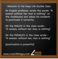 "Welcome to the Deep Life Quotes Class  An English professor wrote the words: ""A  woman without her man is nothing"" on  the chalkboard and asked his students  to punctuate it correctly.  All the MALES in the class wrote:  ""A woman, without her man, is nothing  All the FEMALES in the class wrote:  A woman: without her, man is nothing  (punctuation is powerful)  www.LiveLifeHappy.comm  Www.LiveLifeHappy.com An English professor wrote the words: ""A woman without her man is nothing"" on the chalkboard and asked his students to punctuate it correctly.  All the MALES in the class wrote : ""A woman, without her man, is nothing""  All the FEMALES in the class wrote : ""A woman: without her, man is nothing""  [punctuation is powerful]"