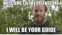 WELCOME TO THE FRIENDZONE  I WILL BE YOUR GUIDE  Memedentor com Game of Thrones Memes