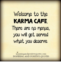 Inspiring and Positive Quotes: Welcome to the  KARMA CAFE  There are no menus,  you will get served  what you deserve  inspiringandpositivequotes.com  INSPIRING AND POSITIVE QUOTES Inspiring and Positive Quotes