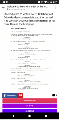 Welcome to the Olive Garden of the fut  iwastesomuchtime.com  I forced a bot to watch over 1,000 hours of  Olive Garden commercials and then asked  it to write an Olive Garden commercial of its  own. Here is the first page  OLIVE GARDEN COMMERCIAL  INT. OLIVE GARDEN RESTAURANT  A group of FRIENDS laughs at a dinner table. A WAITRESS comes  to deliver what could be considered food.  WAITRESS  Pasta nachos for you  We see the pasta nachos. They're warm and defeated  FRIEND 1  The menu is here  WAITRESS  Lasagna wings with extra Italy.  We see the lasagna wings. There's more Italy than necessary  FRIEND 2  I shall eat Italian citizens.  WAITRESS  Unlimited stick  We see the unlimited stick.It is infinite. It is all.  FRIEND 3  Leave without me. I'm home.  WAITRESS  Gluten Classico. From the kitchen.  We the Gluten Classico. We believe the waitress that it is  from the kitchen. We have no reason not to believe.  Friend 4 says nothing.  FRIEND 1  What is wrong, Friend 4?  Friend 4 says nothing.  FRIEND 2  Friend 4, what is wrong, Friend 4?  Friend 4 smiles wide Her mouth is full of secret soup  ANNOUNCER  (wet voice)  Olive Garden. When You 're Here,  You 're Here.  Facebook  8  292 AWESOME  66 WTW  22 BORING