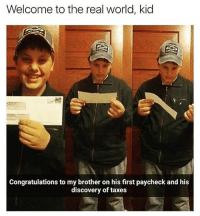 "Funny, Taxes, and Congratulations: Welcome to the real world, kid  Congratulations to my brother on his first paycheck and his  discovery of taxes Wait till he finds out he's just working to pay off never ending tuition and ""too high"" rent🙄😅"