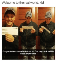 Funny, Money, and Taxes: Welcome to the real world, kid  Congratulations to my brother on his first paycheck and his  discovery of taxes Like this if you got paid today but not really because all your money went to taxes and bills😩