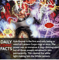 What's your favorite Corps? • Follow my other account @wallcrawlerfacts: WELCOME  TO THE RED  LANTERN  CORPS  WELCOME  TO THE  SINESTRO  CORPS.  DAILY Kyle Rayner is the first and only being to  wield all Lantern Corps rings at once. The  FACTS  power was so immense 6 rings disintegrated  but all those powers remained in him  permanently. This created the white  light making him the White Lantern. What's your favorite Corps? • Follow my other account @wallcrawlerfacts