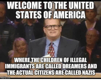 Memes, True, and United: WELCOME TO THE UNITED  STATES OFAMERICA  WHERETHECHILDREN OF ILLEGAL  IMMIGRANTSARE CALLED DREAMERS AND  THE ACTUAL'CITIZENS ARE CALLED NAZIS  mgtlip.com Sad but true