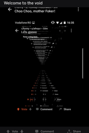 Welcome to the void  Choo Choo, mother Foker!  Vodafone RO  () ▼▲  16:35  r/funny u/afnqur 10m  Lets goooo .  會vote +  Comment  -Share  Comment  Share Nonononenenenenahnahnahnahnahnonododododedededededododododo