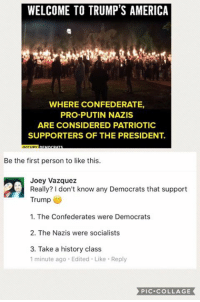 America, Future, and Memes: WELCOME TO TRUMP'S AMERICA  WHERE CONFEDERATE,  PRO-PUTIN NAZIS  ARE CONSIDERED PATRIOTIC  SUPPORTERS OF THE PRESIDENT.  Be the first person to like this.  Joey Vazquez  Really? don't know any Democrats that support  Trump  1. The Confederates were Democrats  2. The Nazis were socialists  3. Take a history class  1 minute ago. Edited Like Reply  PIC COLLAGE (JV)  Update from Greg: this protest is from Richard Spencer, an alt righter white nationalist who stopped supporting Trump after the attack on Syria and stated he would throw his support behind Tulsi Gabbard (Democrat) going into the future. I guess it's true that alt righters are really just leftists with a different name brand 😝  Note for lefties: the big switch was a myth https://pjmedia.com/michaelwalsh/2013/3/29/history-lesson/  https://mobile.nytimes.com/2006/12/10/magazine/10Section2b.t-4.html  http://www.claremont.org/crb/article/the-myth-of-the-racist-republicans/  Yes the Nazis were socialists: https://mises.org/library/why-nazism-was-socialism-and-why-socialism-totalitarian