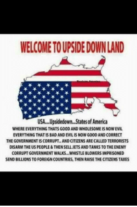 America, Bad, and Memes: WELCOME TO UPSIDE DOWN LAND  USA.Upsidedown...States of America  WHERE EVERYTHING THATS GOOD AND WHOLESOME IS NOW EVIL  EVERYTHING THAT IS BAD AND EVIL IS NOW GOOD AND CORRECT  THE GOVERNMENT IS CORRUPT.. AND CITIZENS ARE CALLED TERRORISTS  DISARM THE US PEOPLE&THEN SELL JETS AND TANKS TO THE ENEMY  CORRUPT GOVERNMENT WALKS..WHISTLE BLOWERS IMPRISONED  SEND BILLIONS TO FOREIGN COUNTRIES, THEN RAISE THE CITIZENS TAXES I miss America. DON'T YOU?! -- Cold Dead Hands 2nd Amendment gear: cdh2a.com/shop