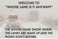 "Winter, Game, and Snow: WELCOME TO  ""WHOSE LANE IS IT ANYWAY?""  u/SoDakZak  THE WINTER GAME SNOW WHERE  THE LANES ARE MADE UP AND THE  PLOWS DON'T BOTHER. That's right, the lanes are like pants for a toll booth operator."