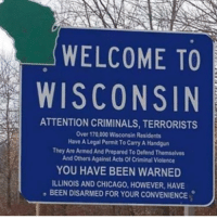 Memes, Illinois, and Wisconsin: WELCOME TO  WISCONSIN  ATTENTION CRIMINALS, TERRORISTS  Over 170,000 Wisconsin Residents  Have A Legal Permit ToCarry A Handgun  They Are Armed And Prepared To Defend Themselves  And others Against Acts Of Criminal Violence  YOU HAVE BEEN WARNED  ILLINOIS AND CHICAGO, HowEVER, HAVE  BEEN DISARMED FOR YOUR CONVENIENCE. Merica