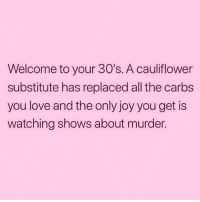 Love, Girl Memes, and Never: Welcome to your 30's. A cauliflower  substitute has replaced all the carbs  you love and the only joy you get is  watching shows about murder. Cauliflowers will NEVER be potatoes. 😤 (@thetinderblog)