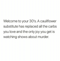 Funny, Growing Up, and Love: Welcome to your 30's. A cauliflower  substitute has replaced all the carbs  you love and the only joy you get is  watching shows about murder. Growing up sucks @sourpsycho 😅