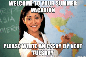 Tutor Meme: WELCOME TO YOUR SUMMER  VACATION  MER  PLEASE WRITE AN ESSAY BY NEXT  TUESDAY  made on imgur