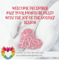 WELCOMEDECEMBER,  MAY YOUR MONTH BE FILLED  WITH THE JOY OF THE HOLIDAY  SEASON  Unfold To Your Sacred Light  wwwww.athousandpetals org Welcome December, May your month be filled with the joy of the holiday season.