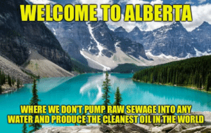 Terrible just because it's bringing politics into meme joke and that goodn't: WELCOMETO ALBERTA  WHERE WE DONT PUMP RAW SEWAGEINTO ANY  WATER AND PRODUCETHE CLEANESTOILINTHE WOR Terrible just because it's bringing politics into meme joke and that goodn't