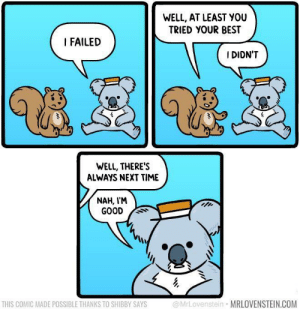 Meirl by lickydipper_69 MORE MEMES: WELL, AT LEAST YOU  TRIED YOUR BEST  I FAILED  I DIDN'T  WELL, THERE'S  ALWAYS NEXT TIME  NAH, I'M  GOOD  @MrLovenstein MRLOVENSTEIN.COM  THIS COMIC MADE POSSIBLE THANKS TO SHIBBY SAYS Meirl by lickydipper_69 MORE MEMES