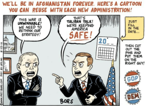 mattbors: I made this political cartoon in 2010. Enjoy! http://thenib.com/daily   Depressingly apt.: WE'LL BE IN AFGHANISTAN FOREVER. HERE'S A CARTOON  YOU CAN REUSE WITH EACH NEW ADMINISTRATION!  THAT'S  TALIBAN TALK!  WERE KEEPING  AMERICA  THIS WAR IS  UNWINNABLE!  WE NEED TO  RETHINK OUR  STRATEGY!  JUST  FILL  IN THE  DATE...  SAFE!  20  THEN CUT  OUT THE  PINS AND  PUT THEM  ON THE  RIGHT GUY!  GOP  DEM  BORS  O1-EZ-8  ONI'San A8 JSIa woo SaOgLWMMM6 mattbors: I made this political cartoon in 2010. Enjoy! http://thenib.com/daily   Depressingly apt.